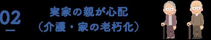 02 実家の親が心配(介護・家の老朽化)
