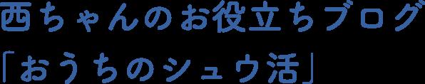 西ちゃんのお役立ちブログ「おうちのシュウ活」